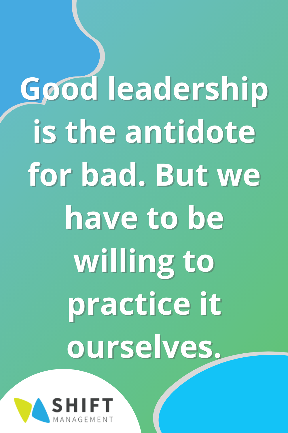 Good leadership is the antidote for bad but we have to be willing to practice it ourselves