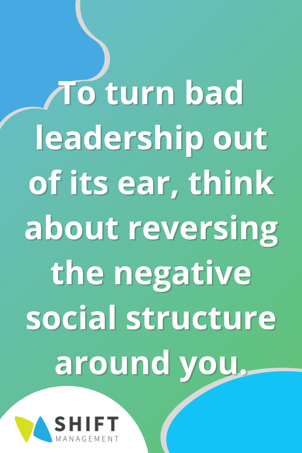 To turn bad leadership out of its ear, think about reversing the negative social structure around you