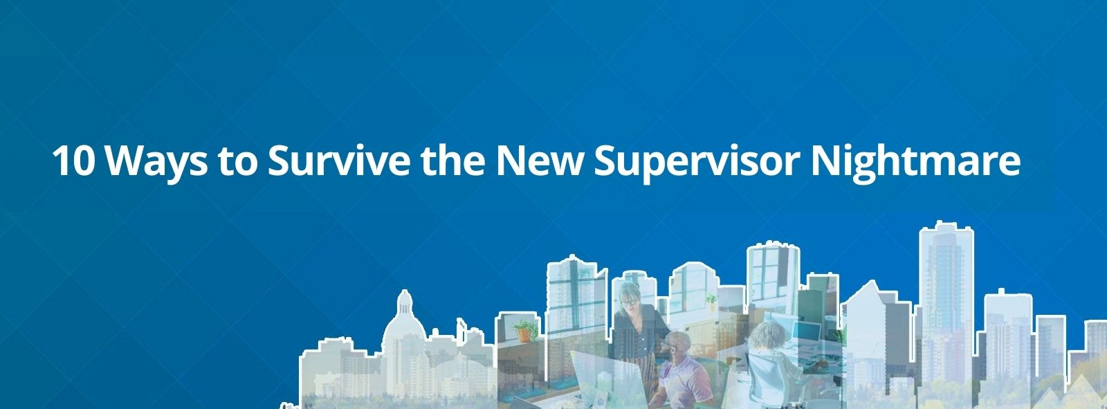 10 Ways to Survive the New Supervisor Nightmare