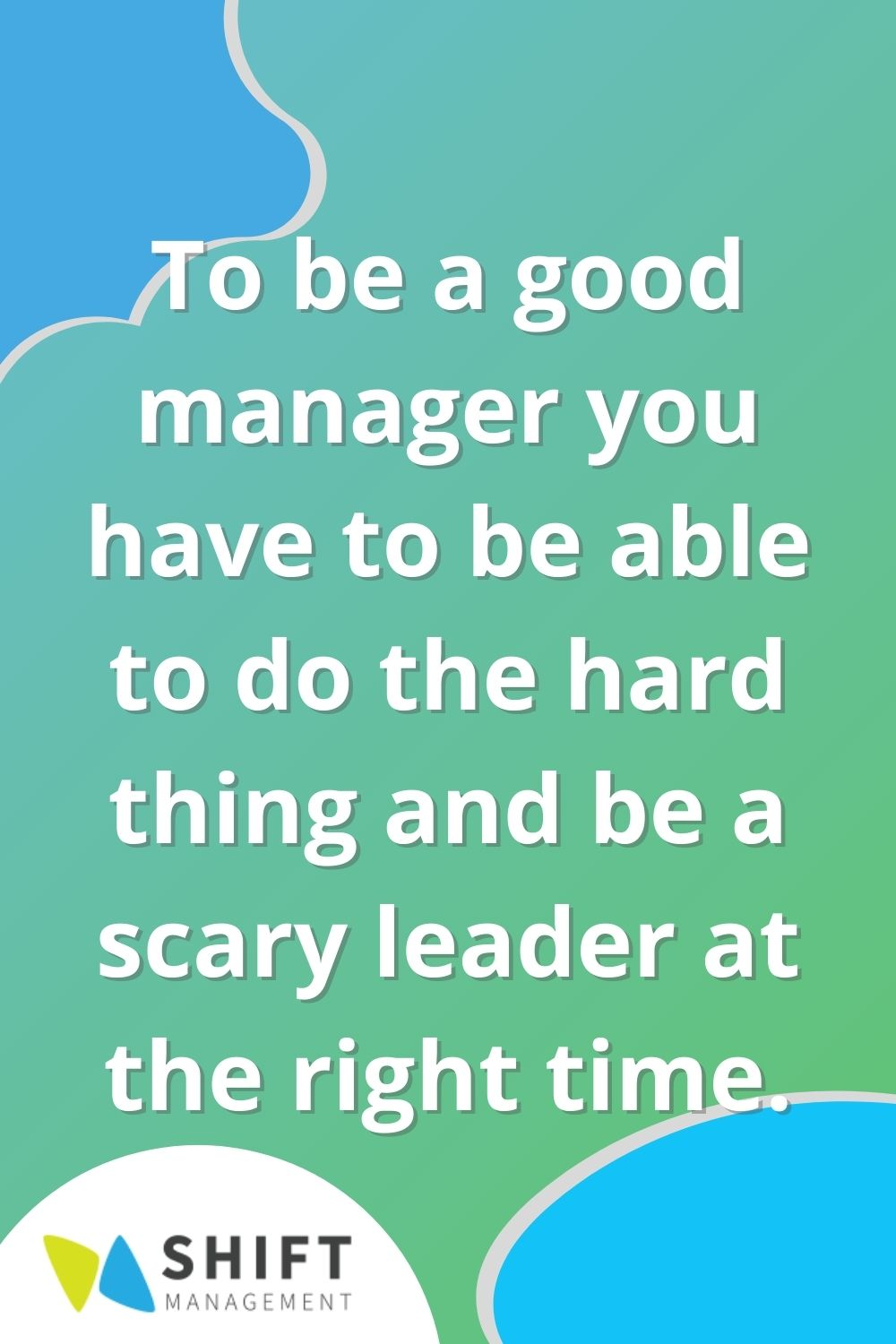 To be a good manager you have to be able to do the hard thing and be a scary leader at the right time